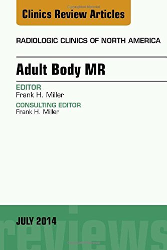 Adult Body MR, An Issue of Radiologic Clinics of North America, 1e (The Clinics: Radiology) by Frank H. Miller MD (2014-06-25)