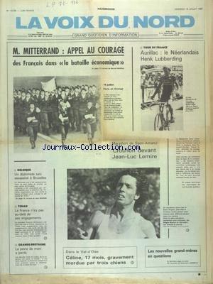 VOIX DU NORD (LA) [No 12139] du 15/07/1983 - MITTERRAND - APPEL AU COURAGE DES FRANCAIS DANS LA BATAILLE ECONOMIQUE - UN DIPLOMATE TURC ASSASSINE A BRUXELLES - TCHAD - LA FRANCE N'IRA PAS AU-DELA DE SES ENGAGEMENTS - GRANDE-BRETAGNE - LA PEINE DE MORT A PERDU - CELINE - 17 MOIS - GRAVEMENT MORDUE PAR TROIS CHIENS - LES SPORTS - MARATHON DE SAINT-AMAND AVEC CROCHON ET LEMIRE - TOUR DE FRANCE par Collectif