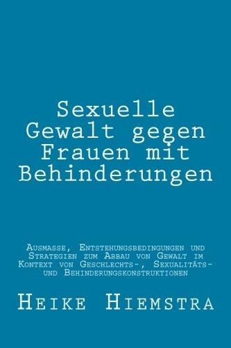 Sexuelle Gewalt gegen Frauen mit Behinderungen: Ausmaße, Entstehungsbedingungen und Strategien zum Abbau von Gewalt im Kontext von Geschlechts-, Sexualitäts- und Behinderungskonstruktionen
