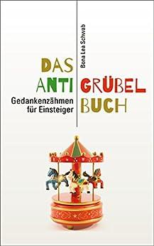 Das Anti-Grübel-Buch: Gedankenzähmen für Einsteiger von [Schwab, Bona Lea]