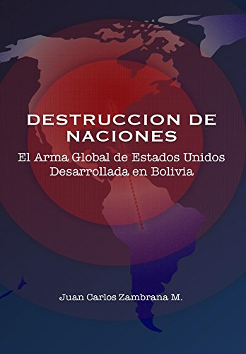 Destrucción de Naciones: El arma Global de Estados Unidos Desarrollada en Bolivia (1930-2016) por Juan Carlos Zambrana M