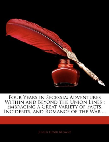 Four Years in Secessia: Adventures Within and Beyond the Union Lines ; Embracing a Great Variety of Facts, Incidents, and Romance of the War ...