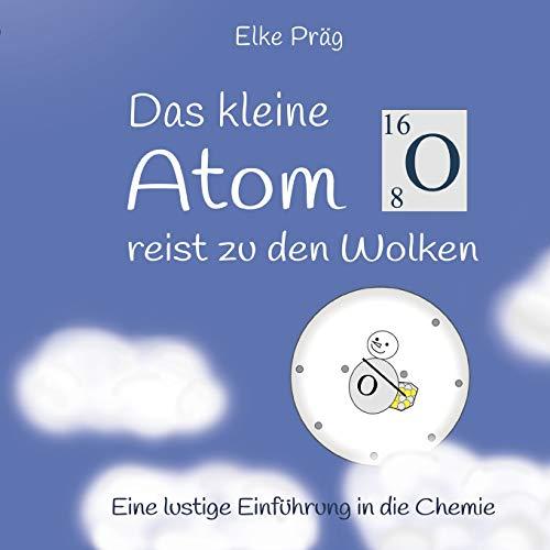 Das kleine Atom O. reist zu den Wolken: Eine lustige Einführung in die Chemie (Die Abenteuer des kleinen Atoms O.)