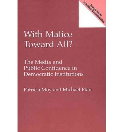 By Patricia Moy ; Michael William Pfau ( Author ) [ With Malice Toward All? the Media and Public Confidence in Democratic Institutions Praeger Series in Political Communication (Paperback) By Apr-2000 Paperback