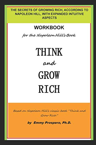 WORKBOOK for the THINK and GROW RICH BOOK BY NAPOLEON HILL: THE SECRETS OF GROWING RICH, ACCORDING TO NAPOLEON HILL, WITH EXPANDED INTUITIVE ASPECTS por Emmy Prospero Ph.D.