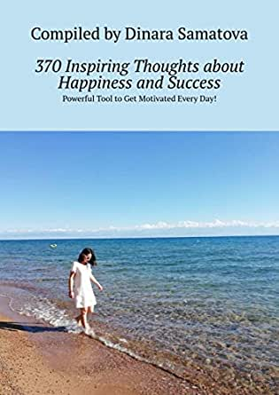 370 Inspiring Thoughts About Happiness And Success Powerful Tool To Get Motivated Every Day Ebook Samatova Dinara Amazon In Kindle Store