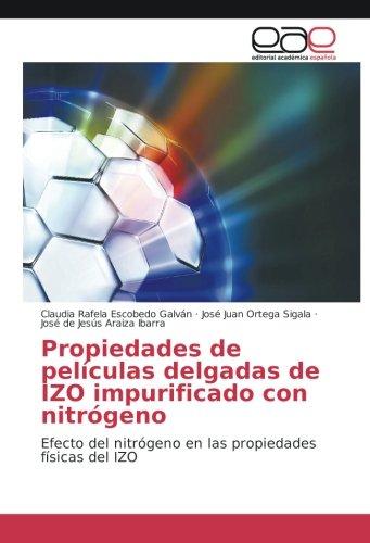Propiedades de películas delgadas de IZO impurificado con nitrógeno: Efecto del nitrógeno en las propiedades físicas del IZO por Claudia Rafela Escobedo Galván