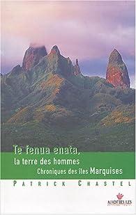 Te fenua enata, la terre des hommes - Chronique des îles Marquises par Patrick Chastel