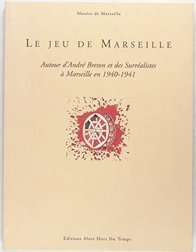 Le jeu de Marseille : Autour d'André Breton et des surréalistes à Marseille en 1940-1941