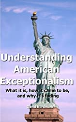 Understanding American Exceptionalism: What it is, how it came to be, and why it's fading by David Nordmark (2011-09-17)