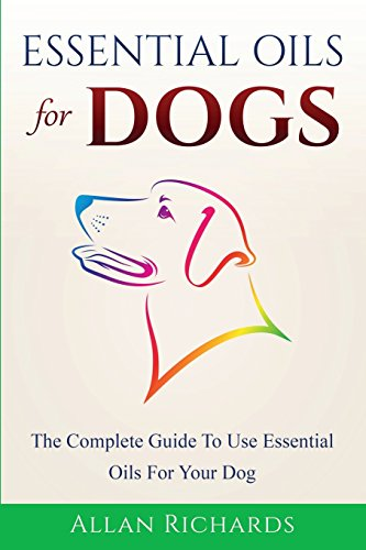 Essential Oils For Dogs: The Complete guide To Use Essential Oils For Your Dog
