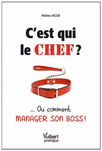C'est qui le chef ? : ... Ou comment manager son boss ! par Hélène Jacob