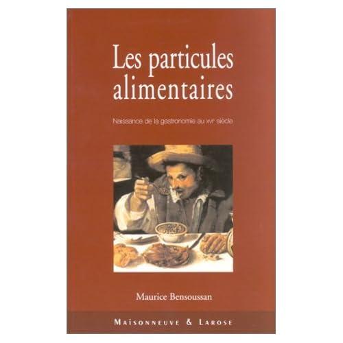 Les particules alimentaires. Naissance de la gastronomie au XVIème siècle, de François Ier à la colonisation de l'Amérique du Nord de Maurice Bensoussan (8 octobre 2002) Broché