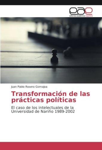 Descargar Libro Transformación de las prácticas políticas: El caso de los intelectuales de la Universidad de Nariño 1989-2002 de Juan Pablo Rosero Gomajoa