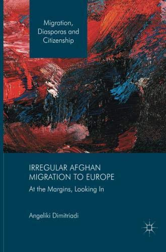 Irregular Afghan Migration to Europe: At the Margins, Looking In (Migration, Diasporas and Citizenship)