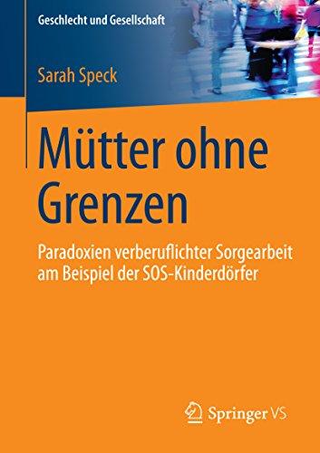 Mütter ohne Grenzen: Paradoxien verberuflichter Sorgearbeit am Beispiel der SOS-Kinderdörfer (Geschlecht und Gesellschaft) (German Edition)