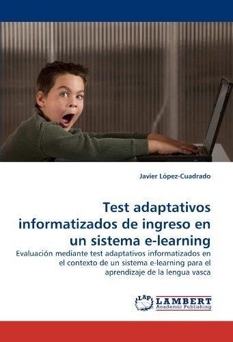 Test adaptativos informatizados de ingreso en un sistema e-learning: Evaluaci????n mediante test adaptativos informatizados en el contexto de un sistema e-learning para el aprendizaje de la lengua vasca by Javier L????pez-Cuadrado (2010-09-16)