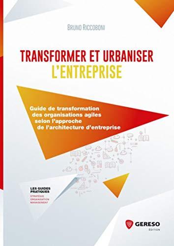Transformer et urbaniser l'entreprise: Guide de transformations des organisations agiles selon l'approche de l'architecture d'entreprise