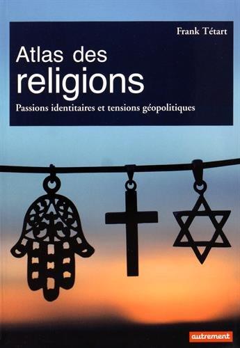 Atlas des religions : Passions identitaires et tensions géopolitiques