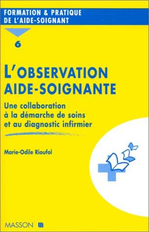 L'OBSERVATION AIDE-SOIGNANTE. : Tome 6, Une collaboration à la démarche de soins et au diagnostic infirmier