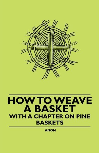 How to Weave a Basket - With a Chapter on Pine Baskets by Anon. (2010-11-05)