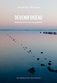Devenir oiseau : Introduction à la vie gratuite par Sandrine Willems