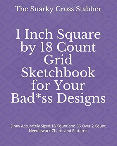 1 Inch Square by 18 Count Grid Sketchbook for Your Bad*ss Designs: Draw Accurately Sized 18 Count and 36 Over 2 Count Needlework Charts and Patterns (DIY Design Supply Journals, Band 5) -