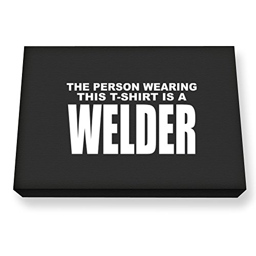 00cf618535e4d Teeburon The person wearing this T Shirt is a Welder Impression sur toile