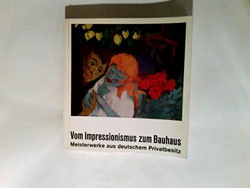 Vom Impressionismus zum Bauhaus : Meisterwerke aus dt. Privatbesitz. Ausstellung, Frankfurter...
