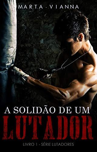 A Solidão De Um Lutador (Livro 1 Série Lutadores) (Portuguese Edition) por Marta Vianna