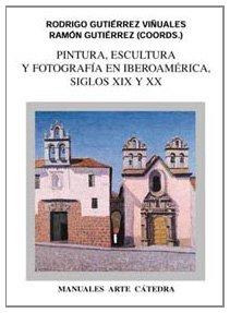 Pintura, escultura y fotografía en Iberoamérica. Siglos XIX y XX (Manuales Arte Cátedra)