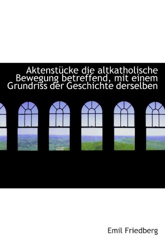 Aktenstücke die altkatholische Bewegung betreffend, mit einem Grundriss der Geschichte derselben