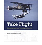 [(Take Flight: Celebrating Aviation in the West of England Since 1910 * * )] [Author: Andrew Kelly] [Jul-2010]