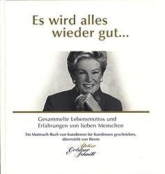 Es wird alles wieder gut... Gesammelte Lebensmottos und Erfahrungen von lieben Menschen. Ein Mutmach-Buch, überreicht von Ihrem Atelier Goldner Schnitt.