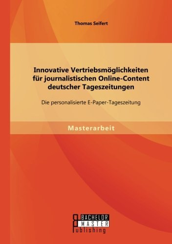 Innovative Vertriebsm??glichkeiten f??r journalistischen Online-Content deutscher Tageszeitungen: Die personalisierte E-Paper-Tageszeitung by Thomas Seifert (2015-02-27)