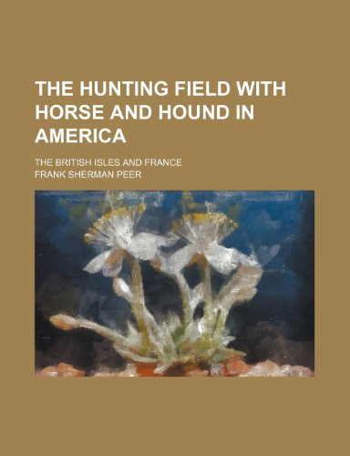The Hunting Field With Horse and Hound in America; The British Isles and France