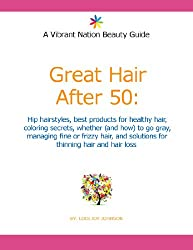 Great Hair After 50: Hip hairstyles, best products for healthy hair, coloring secrets, whether (and how) to go gray, managing fine or frizzy hair, and ... hair and hair loss (English Edition)