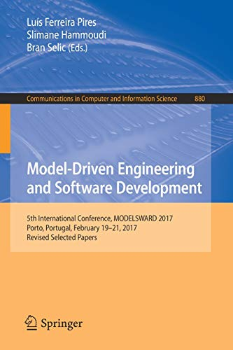 Model-Driven Engineering and Software Development: 5th International Conference, MODELSWARD 2017, Porto, Portugal, February 19-21, 2017, Revised ... Computer and Information Science, Band 880)