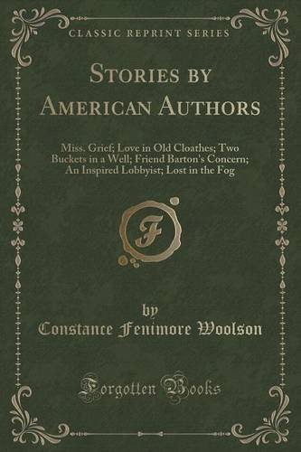 Stories by American Authors: Miss. Grief; Love in Old Cloathes; Two Buckets in a Well; Friend Barton's Concern; An Inspired Lobbyist; Lost in the Fog (Classic Reprint)