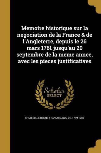 Memoire Historique Sur La Negociation de La France & de L'Angleterre, Depuis Le 26 Mars 1761 Jusqu'au 20 Septembre de La Meme Annee, Avec Les Pieces Justificatives