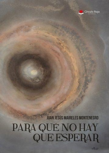 PARA QUÉ NO HAY QUE ESPERAR: Novela autobiográfica narrada desde un mundo espiritual, donde se combinan ambas vidas: Carnal y la del más allá.