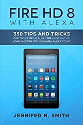 Fire HD 8 with Alexa: 350 Tips and Tricks For Your Fire HD 8. Get The Most Out Of  Your Amazon Fire HD 8 With Alexa Today