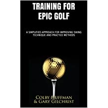Training for Epic Golf: A SIMPLIFIED APPROACH FOR IMPROVING SWING TECHNIQUE AND PRACTICE METHODS (English Edition)