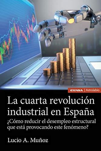 La cuarta revolución industrial en España: ¿Cómo reducir el paro estructural que está provocando este fenómeno? (Astrolabio) por Lucio A. Muñoz