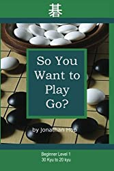 So You Want to Play Go? by Jonathan L Hop (2008-06-15)