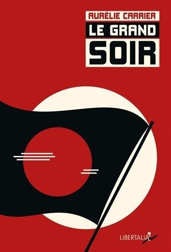 Le Grand Soir : Voyage dans l'imaginaire révolutionnaire et libertaire de la Belle Epoque par Aurélie Carrier