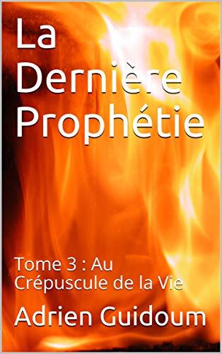 Couverture du livre La Dernière Prophétie: Tome 3 : Au Crépuscule de la Vie