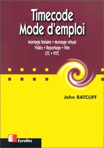 Timecode. Mode d'emploi : montage linéaire, montage virtuel, vidéo, reportage, film, LTC, VITC par John Ratcliff