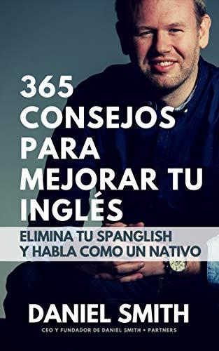 365 consejos para mejorar tu inglés: Elimina tu spanglish y habla como un nativo por Daniel Smith
