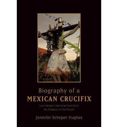 [ Biography of a Mexican Crucifix: Lived Religion and Local Faith from the Conquest to the Present Hughes, Jennifer Scheper ( Author ) ] { Paperback } 2010